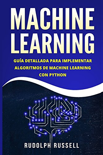 MACHINE LEARNING: Guia Paso a Paso Para Implementar Algoritmos De Machine Learning Con Python (Machine Learning en Espanol/ Machine Learning in Spanish) por Rudolph Russell