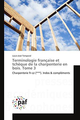 Terminologie française et tchèque de la charpenterie en bois. Tome 3 par Louis-José Temporal