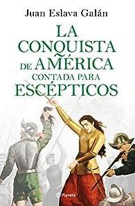 La conquista de América contada para escépticos par Juan Eslava Galán