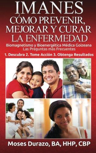 IMANES: Como Prevenir, Mejorar y Curar la Enfermedad: Biomagnetismo y Bioenergetica Medica Goizeana  Las Preguntas mas Frecuentes por Moses Durazo