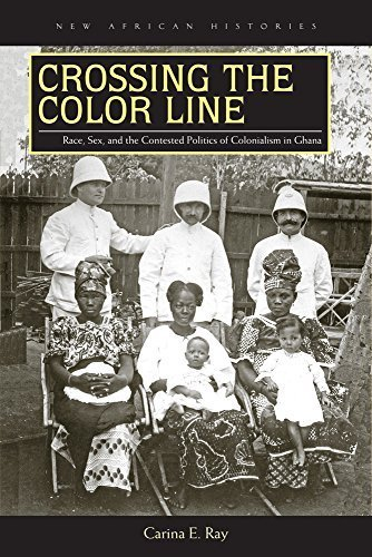 Crossing the Color Line: Race, Sex, and the Contested Politics of Colonialism in Ghana (New African Histories) by Carina E. Ray (2015-09-02)