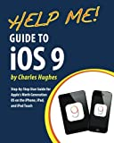 Help Me! Guide to iOS 9: Step-by-Step User Guide for Apple's Ninth Generation OS on the iPhone, iPad, and iPod Touch