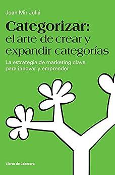 Categorizar: el arte de crear y expandir categorías. La estrategia de marketing clave para innovar y emprender (Temáticos) de [Mir Juliá, Joan]