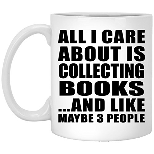 All I Care About Is Collecting Books And Like Maybe 3 People - 11 Oz Coffee Mug, Ceramic Cup, Best Gift for Birthday, Anniversary, Easter, Valentine's Mother's Father's Day
