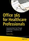 Office 365 for Healthcare Professionals: Improving Patient Care Through Collaboration...