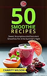 SMOOTHIE RECIPES: 50 Sweet, Scrumptious And Succulent Smoothies For A Hot Summer's Night (Healthy Smoothie Recipes) (Health Wealth & Happiness Book 46) (English Edition)