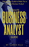 Ultimate Business Analyst Guide: Step by Step Guide to Make You a Superstar Business Analyst