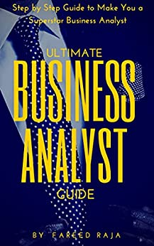 Ultimate Business Analyst Guide: Step by Step Guide to Make You a Superstar Business Analyst eBook: Fareed Raja