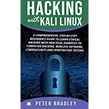 Hacking With Kali Linux  : A Comprehensive, Step-By-Step Beginner's Guide to Learn Ethical Hacking With Practical Examples to Computer Hacking, Wireless ... and Penetration Testing (English Edition)