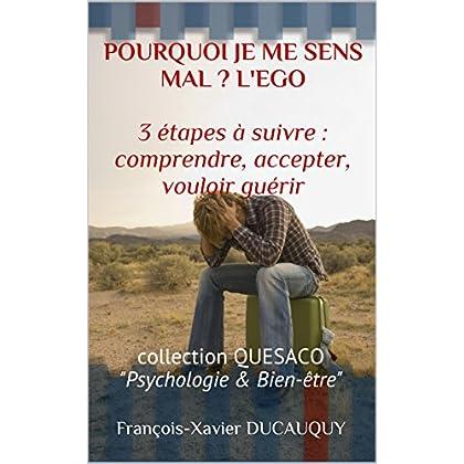 POURQUOI JE ME SENS MAL ? L'EGO  3 étapes à suivre : comprendre, accepter, vouloir guérir: collection QUESACO 'Psychologie & Bien-être' (QUESACO Psychologie & Bien-être t. 1)