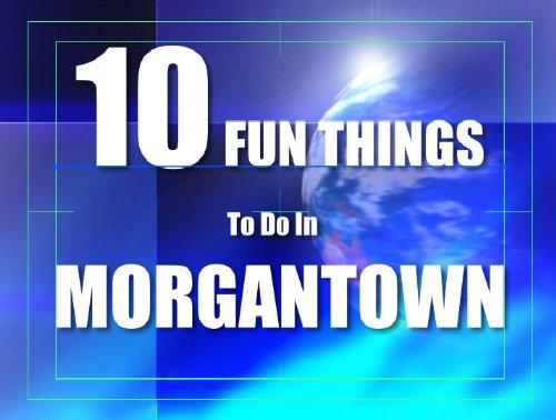 TEN FUN THINGS TO DO IN MORGANTOWN (English Edition)