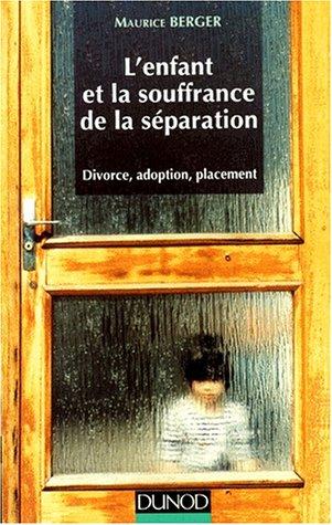 L'ENFANT ET LA SOUFFRANCE DE LA SEPARATION. Divorce, adoption, placement par Maurice Berger