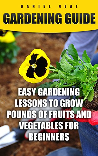 Gardening Guide: Easy Gardening Lessons to Grow Pounds of Fruits and Vegetables For Beginners (English Edition)