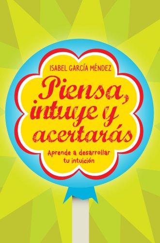 Piensa, intuye y acertarás: Aprende a desarrollar tu intuición (Sin colección) por Isabel García Méndez