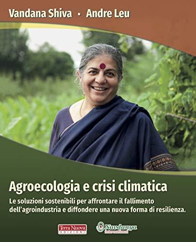 Agroecologia e crisi climatica. Le soluzioni sostenibili per affrontare il fallimento dell'agroindustria e diffondere una nuova forma di resilienza