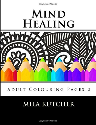 Mind Healing: Adult Colouring Pages 2: Volume 2 (Relaxing Colouring Projrcts)