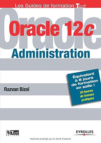 Oracle 12C administration : Equivalent à 8 jours de formation en salle ! 30 heures de travaux pratiques par Razvan Bizoï