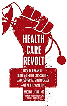 Health Care Revolt: How To Organize, Build A Health Care System, And Resuscitate Democracy - All At The Same Time por Michael Fine