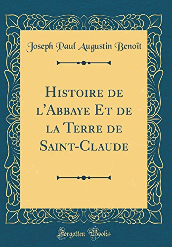 Histoire de l'Abbaye Et de la Terre de Saint-Claude (Classic Reprint) par Joseph Paul Augustin Benoit