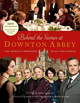Behind the Scenes at Downton Abbey: The official companion to all four series by [Rowley, Emma]