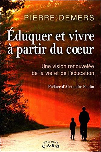 Eduquer et vivre à partir du coeur - Une vision renouvelée de la vie et de l'éducation par Pierre Demers