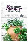 50 plantes médicinales pour mon balcon: Les cultiver sur une terrasse, un balcon, un rebord de fenêtre... les conserver, les utiliser...