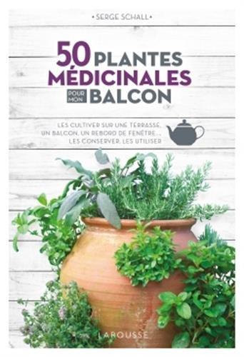 50 plantes médicinales pour mon balcon: Les cultiver sur une terrasse, un balcon, un rebord de fenêtre... les conserver, les utiliser
