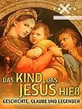 Das Kind, das Jesus hieß - Geschichte, Glaube und Legenden