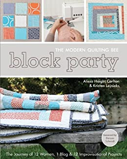 Block Party--The Modern Quilting Bee: The Journey of 12 Women, 1 Blog, & 12 Improvisational Projects by [Carlton, Alissa Haight, Lejnieks, Kristen]