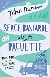 Serge Bastarde Ate My Baguette: On the Road in the Real Rural France by John Dummer (2009-08-03)