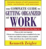 The Complete Guide to Getting Organized at Work: Set Goals, Establish Priorities, and Manage Your Time -- Once and for All by Kenneth Zeigler (2005-07-27)