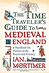 The Time Traveler's Guide to Medieval England: A Handbook for Visitors to the Fourteenth Century (Edition unknown) by Mortimer, Ian [Paperback(2011??]
