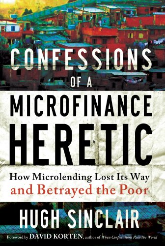 Confessions of a Microfinance Heretic: How Microlending Lost Its Way and Betrayed the Poor