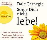 Sorge dich nicht - lebe!: Die Kunst, zu einem von Ängsten und Aufregungen befreiten Leben zu finden - Dale Carnegie