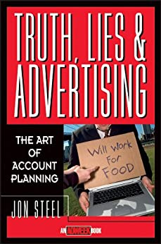 Truth, Lies, and Advertising: The Art of Account Planning (Adweek Magazine Series Book 3) by [Steel, Jon]