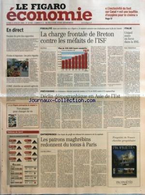 FIGARO ECONOMIE (LE) [No 18952] du 11/07/2005 - HAUSSE DU PRIX DES CIGARETTES - FRUITS ET LEGUMES - LES PRIX REGULES - L'OMC CHERCHE UN ACCORD AGRICOLE - LE FIGARO ENTREPRISE & EMPLOI - TOUT PLAQUER POUR CHANGER DE VIE - LA CHARGE FRONTALE DE BRETON CONTRE LES MEFAITS DE L'ISF PAR ANNE ROVAN - UNIPOL ENTRE EN FORCE DANS LA BNL PAR RICHARD HEUZE - DECLIN DEMOGRAPHIQUE EN ASIE DE L'EST - LES PATRONS MAGHREBINS REDONNENT DU TONUS A PARIS PAR JEAN-MARC PHILIBERT.