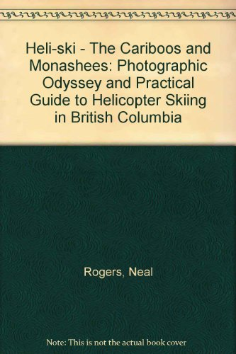 Heli-ski - The Cariboos and Monashees: Photographic Odyssey and Practical Guide to Helicopter Skiing in British Columbia