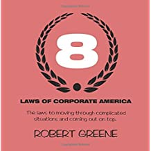 The 8 Laws of Corporate America: The laws to moving through complicated situations and coming out on top. by Robert Greene (2016-07-20)