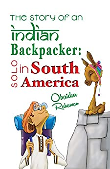 The Story Of An Indian Backpacker: Solo In South America (English Edition)