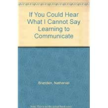 If you could hear what I cannot say: Learning to communicate with the ones you love by Nathaniel Branden (1983-12-23)