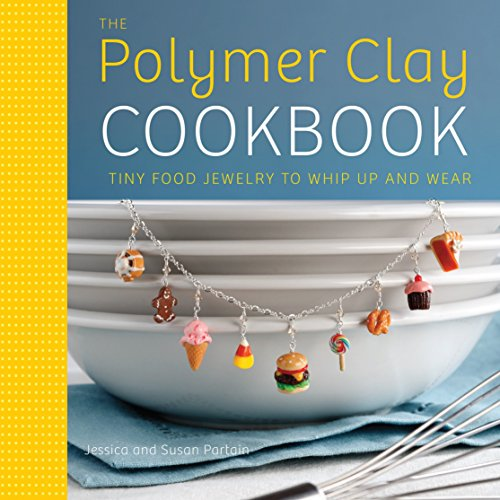The Polymer Clay Cookbook: Tiny Food Jewelry to Whip Up and Wear por Jessica Partain