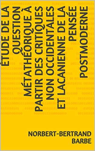ÉTUDE DE LA QUESTION MÉTATHÉORIQUE  À PARTIR DES CRITIQUES NON OCCIDENTALES ET LACANIENNE  DE LA PENSÉE POSTMODERNE (French Edition)