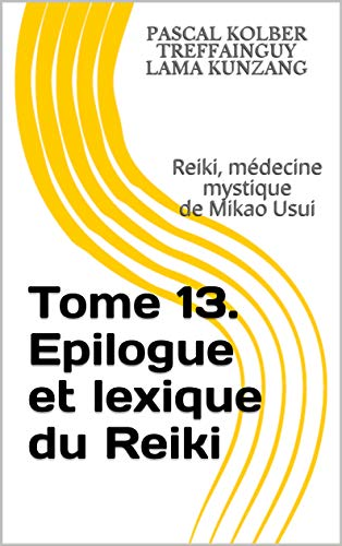 Reiki, médecine mystique de Mikao Usui: Tome 13. Epilogue et lexique du Reiki par Pascal KOLBER Treffainguy