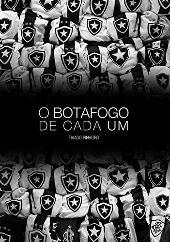 O Botafogo de Cada Um: Crônicas Sobre Como Nós Entendemos o Botafogo (Portuguese Edition) por Thiago Pinheiro