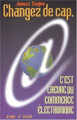 Changez de cap, c'est l'heure du commerce électronique by Janusz Szajna (2002-02-01) par Janusz Szajna