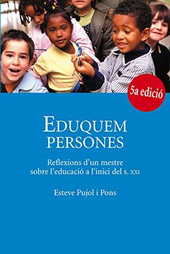 Eduquem persones. Reflexions d'un mestre sobre l'educació a l'inici del s.XXI (Catalan Edition) por Esteve Pujol i Pons