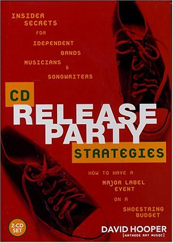 CD Release Party Strategies: Insider Secrets for Independent Bands, Musicians, and Songwriters--How to Have a Major Label Event on a Shoestring Budget