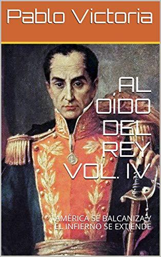 AL OÍDO DEL REY VOL. IV: AMÉRICA SE BALCANIZA Y EL INFIERNO SE EXTIENDE por Pablo Victoria