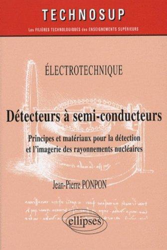 Détecteurs à semi-conducteurs : Principes et matériaux pour la détection et l'imagerie des rayonnements nucléaires par Jean-Pierre Ponpon