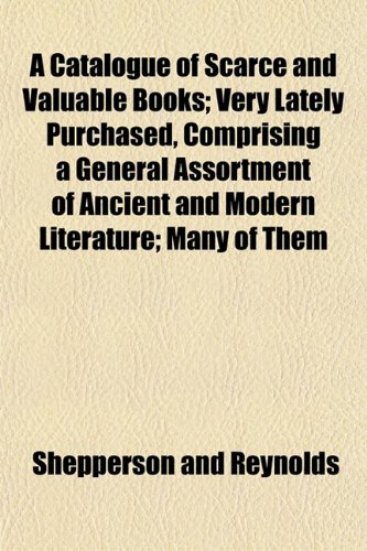 A Catalogue of Scarce and Valuable Books; Very Lately Purchased, Comprising a General Assortment of Ancient and Modern Literature; Many of Them